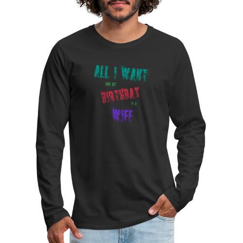 All I want for my birthday is a wife - verjaardags - Mannen Premium shirt met lange mouwen