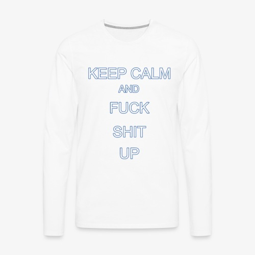 Keep Calm and Fuck Shit Up - Maglietta Premium a manica lunga da uomo