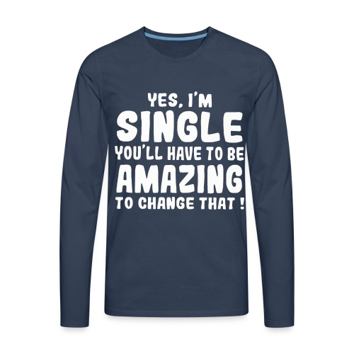 Yes I'm single you'll have to be amazing - Men's Premium Longsleeve Shirt