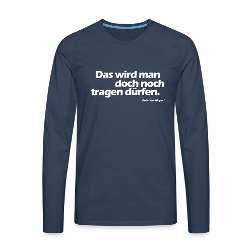Das wird man doch noch tragen dürfen - Männer Premium Langarmshirt
