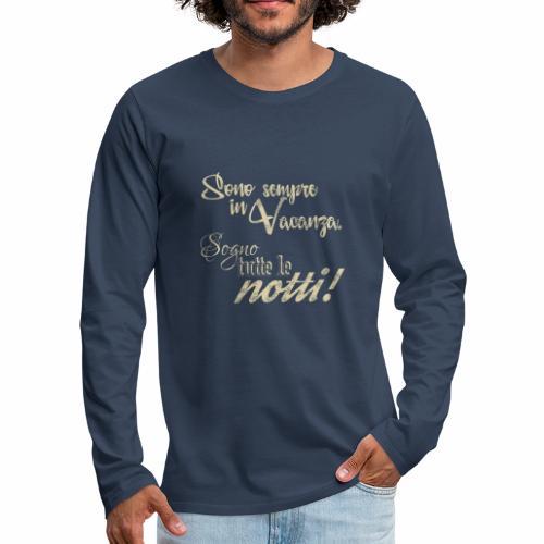 Sempre in vacanza. Sogno ogni notte! Testo crema - Maglietta Premium a manica lunga da uomo