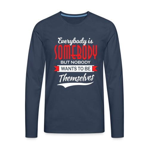 Everybody is somebody but noone wants to be... - Premium langermet T-skjorte for menn