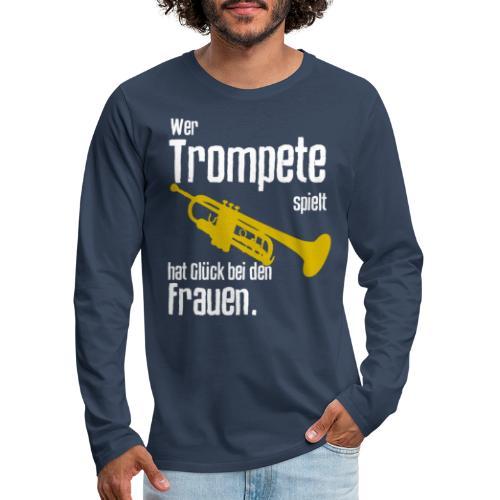 Wer Trompete spielt hat Glück bei den Frauen - Männer Premium Langarmshirt