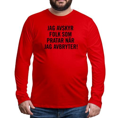 Jag avskyr folk som pratar när jag avbryter! - Långärmad premium-T-shirt herr