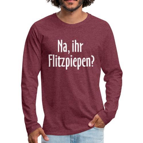 Na, ihr Flitzpiepen? - Männer Premium Langarmshirt