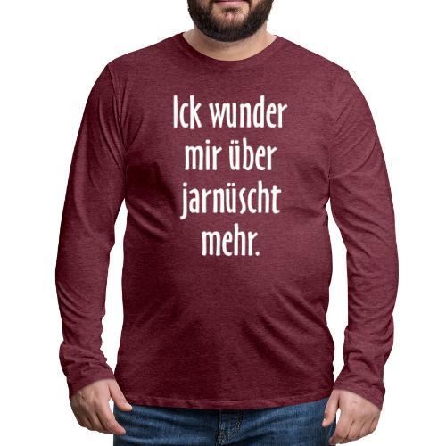 Ick wunder mir über jarnüscht mehr - Berlin Spruch - Männer Premium Langarmshirt