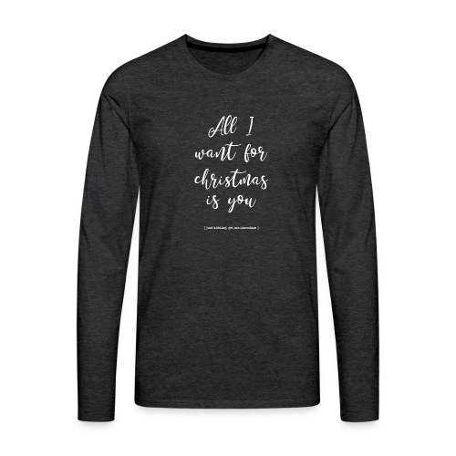 All I want_ - Mannen Premium shirt met lange mouwen