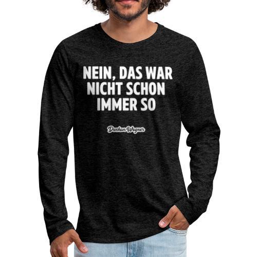 Nein, das war nicht schon immer so - Männer Premium Langarmshirt