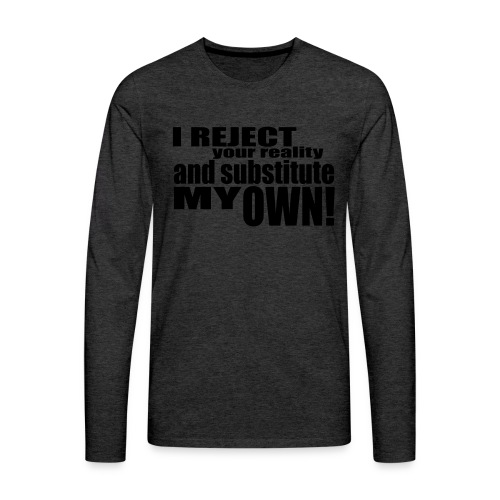 I reject your reality and substitute my own - Men's Premium Longsleeve Shirt
