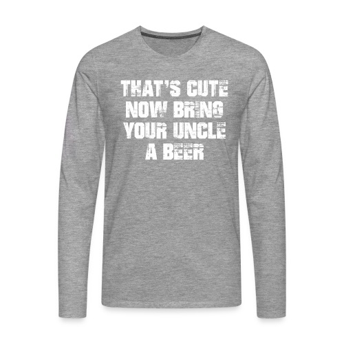 That's Cute Now Bring Your Uncle A Beer - Men's Premium Longsleeve Shirt