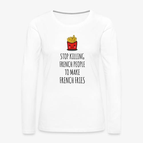 Stop killing french people to make french fries - Frauen Premium Langarmshirt