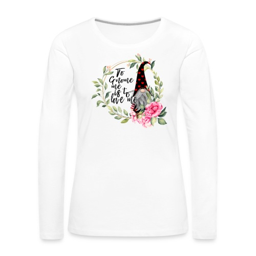 To Gnome Me Is To Love Me - Women's Premium Longsleeve Shirt