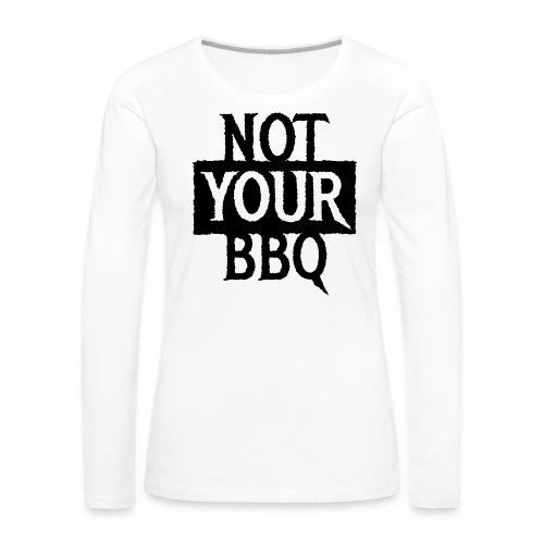 NOT YOUR BBQ BARBECUE - Coole Statement Geschenk - Frauen Premium Langarmshirt