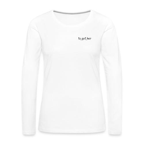 to_get_her - Frauen Premium Langarmshirt