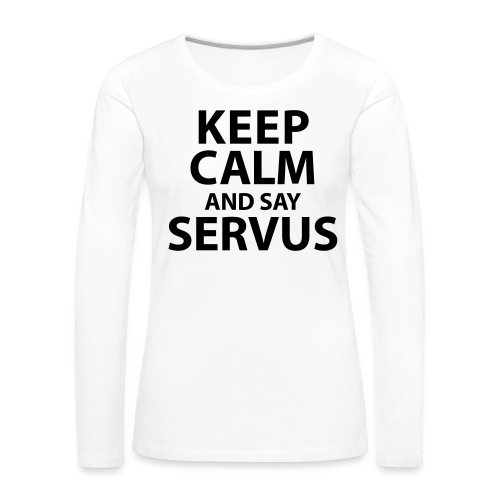 Keep calm and say Servus - Frauen Premium Langarmshirt