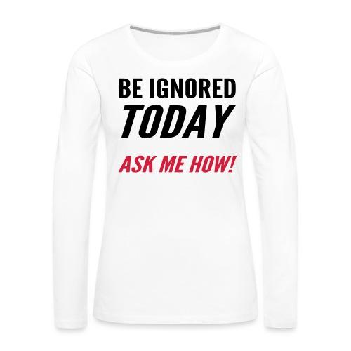 Be Ignored Today - Women's Premium Longsleeve Shirt