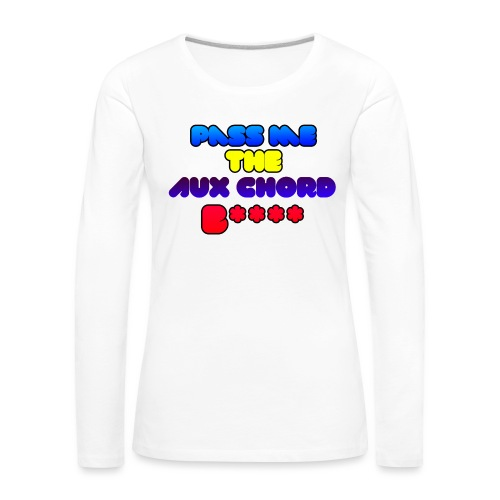 Pass me the AUX chord B**** - Women's Premium Longsleeve Shirt