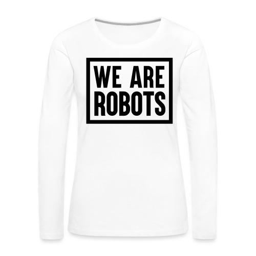 We Are Robots Premium Tote Bag - Women's Premium Longsleeve Shirt