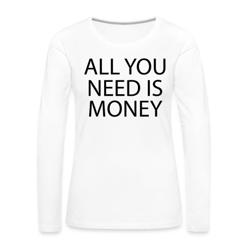 All you need is Money - Premium langermet T-skjorte for kvinner