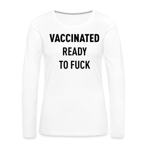Vaccinated Ready to fuck - Women's Premium Longsleeve Shirt