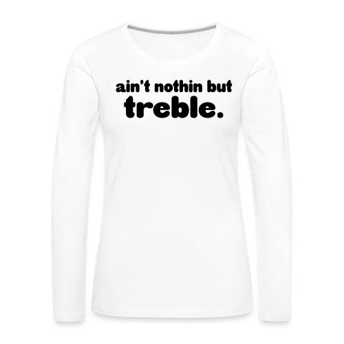 ain't notin but treble - Premium langermet T-skjorte for kvinner