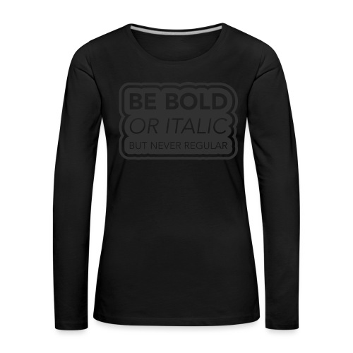 Be bold, or italic but never regular - Vrouwen Premium shirt met lange mouwen
