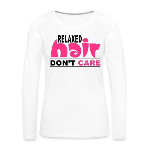 Relaxed Hair Don't Care - Women's Premium Longsleeve Shirt