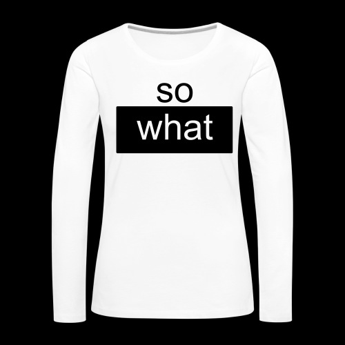 so what - Frauen Premium Langarmshirt