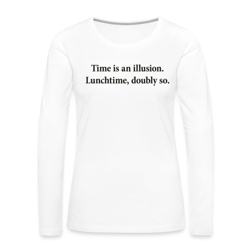 Time is an illusion. Lunchtime, doubly so. - Women's Premium Longsleeve Shirt