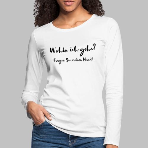 Wohin ich gehe? Fragen Sie meinen Hund - Frauen Premium Langarmshirt