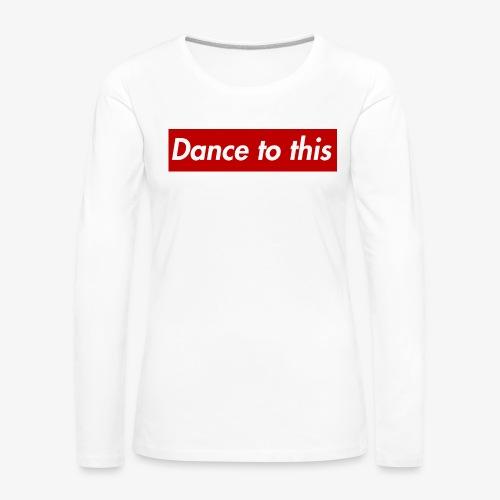 Dance to this - Frauen Premium Langarmshirt