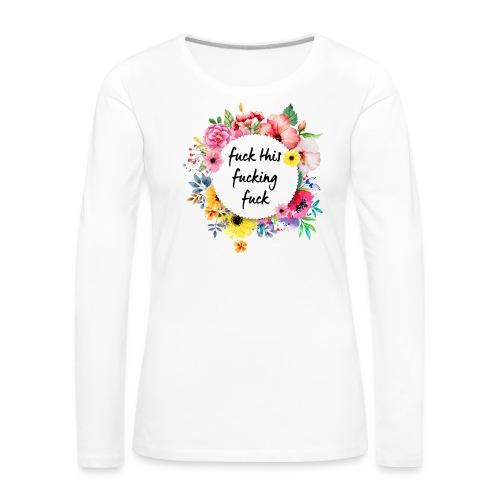 Fuck this fucking fuck - Naisten premium pitkähihainen t-paita
