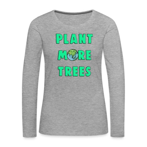 Plant More Trees Global Warming Climate Change - Women's Premium Longsleeve Shirt