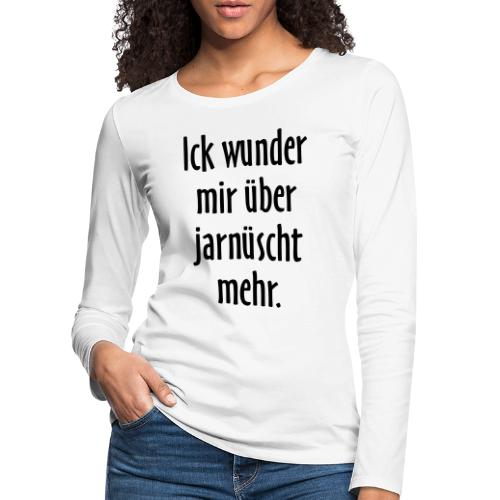 Ick wunder mir über jarnüscht mehr - Berlin Spruch - Frauen Premium Langarmshirt