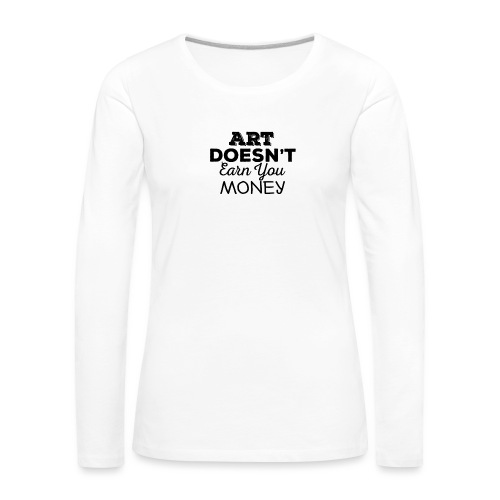 Art Doesnt Earn You Money - Vrouwen Premium shirt met lange mouwen