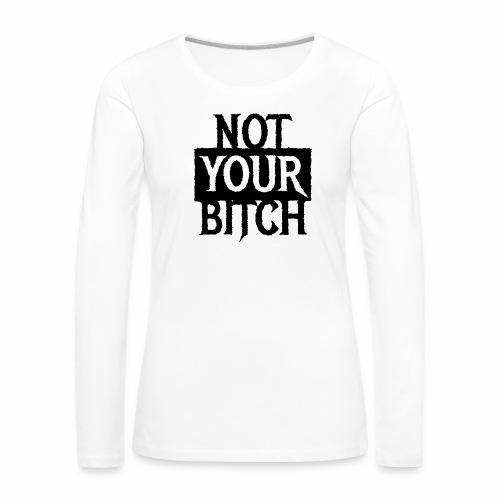 NOT YOUR BITCH - Coole Statement Geschenk Ideen - Frauen Premium Langarmshirt