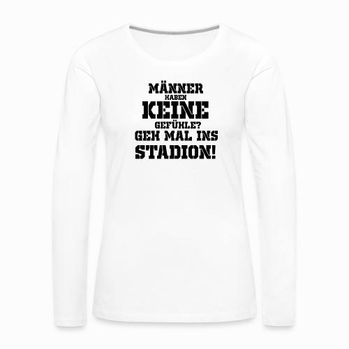 Männer haben keine Gefühle? geh mal ins Stadion! - Frauen Premium Langarmshirt