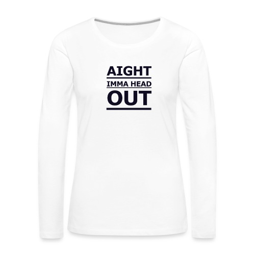 Aight Imma Head Out - Women's Premium Longsleeve Shirt