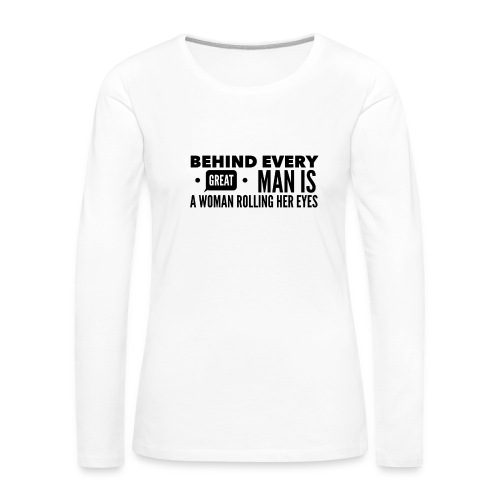 Behind every great man... - Women's Premium Longsleeve Shirt