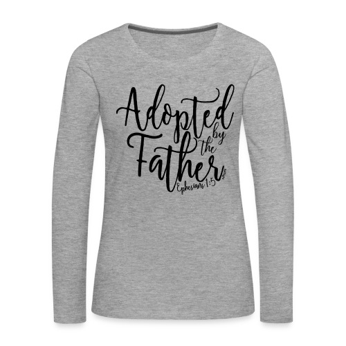 Adopted by the Father - Ephesians 1: 5 - Women's Premium Longsleeve Shirt