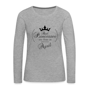 Real Princesses are born in April - Frauen Premium Langarmshirt