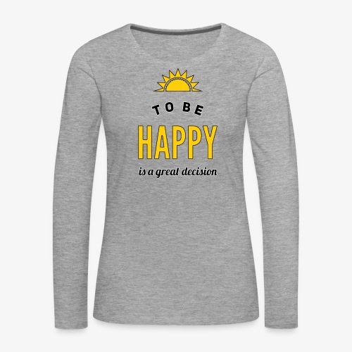 to be HAPPY is a great decision - Frauen Premium Langarmshirt