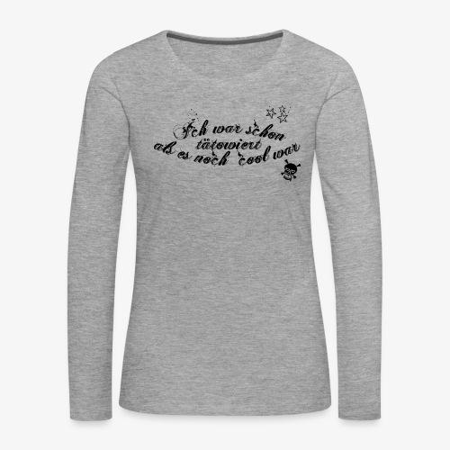 Ich war schon tätowiert als es noch cool war - Frauen Premium Langarmshirt