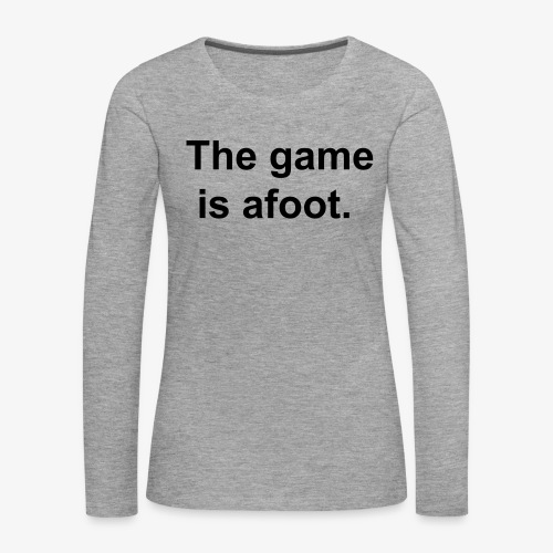 The game is afoot - Sherlock Holmes Quote - Women's Premium Longsleeve Shirt