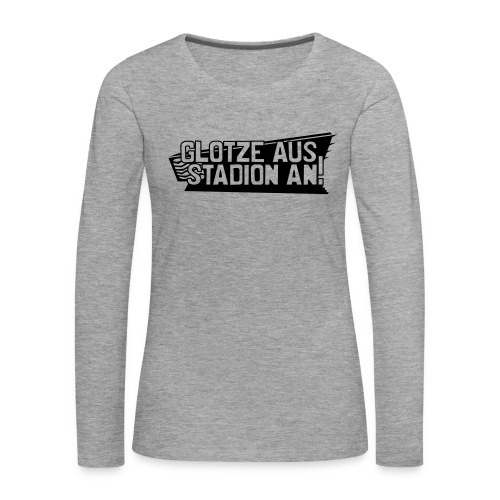 GLOTZE AUS, STADION AN! - Frauen Premium Langarmshirt