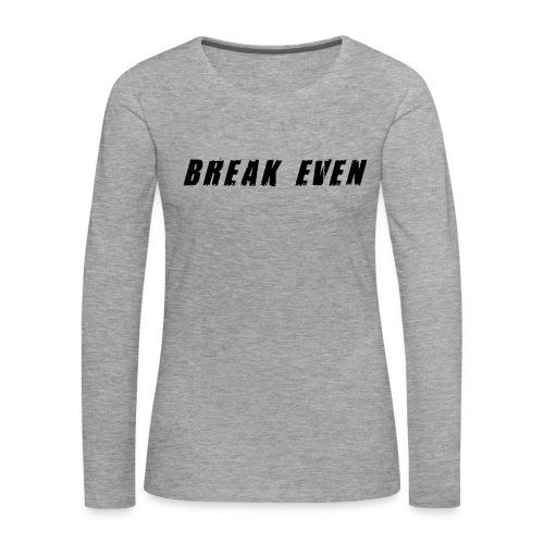 Break Even Black tekst - Dame premium T-shirt med lange ærmer