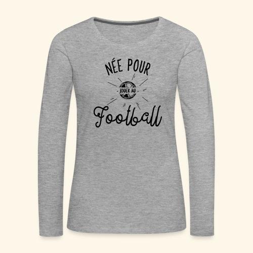 Footballeuse - Née pour jouer au Football - T-shirt manches longues Premium Femme