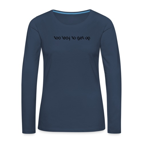 too lazy to get up - Women's Premium Longsleeve Shirt
