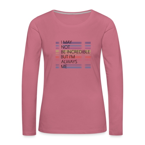 I may not be incredible - Dame premium T-shirt med lange ærmer