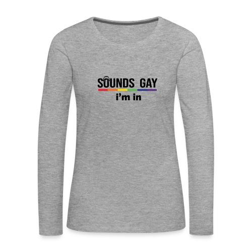 Sounds Gay I m In - Naisten premium pitkähihainen t-paita